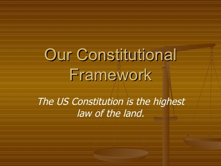Our Constitutional Framework The US Constitution is the highest law of the land.