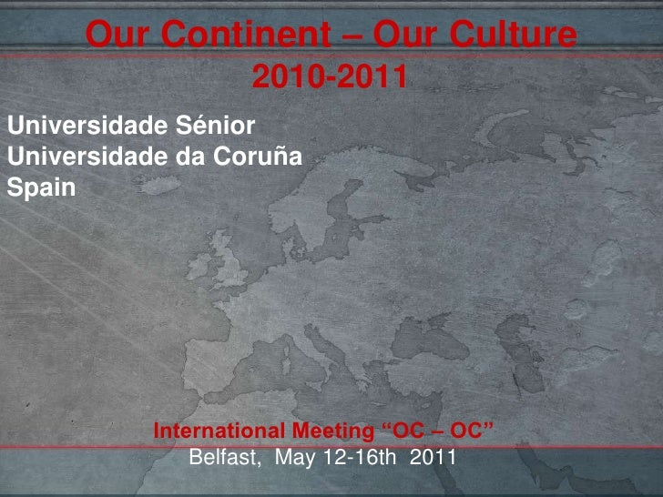 "OurContinent – OurCulture2010-2011<br />Universidade Sénior<br />Universidade da CoruñaSpain<br />International Meeting ""O..."
