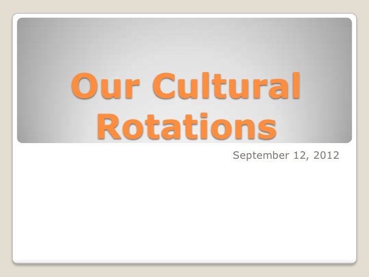 Our Cultural Rotations        September 12, 2012