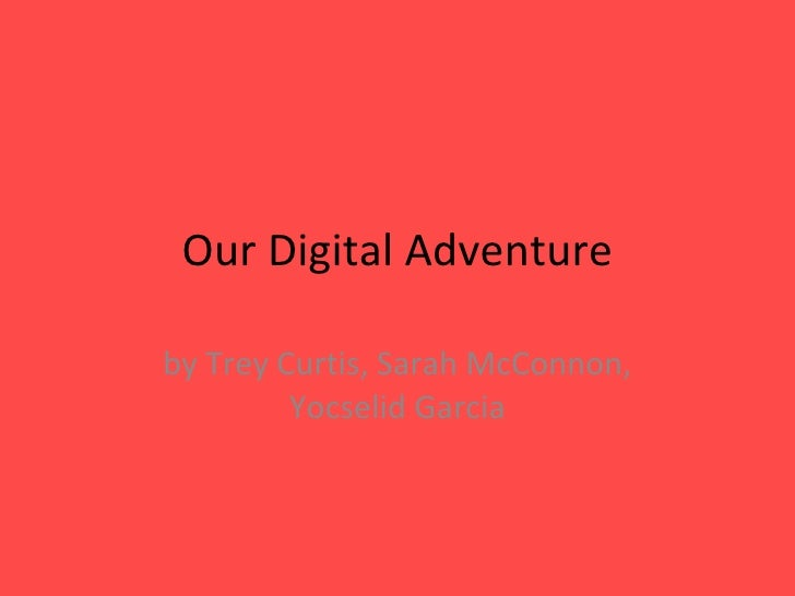 Our Digital Adventure by Trey Curtis, Sarah McConnon, Yocselid Garcia