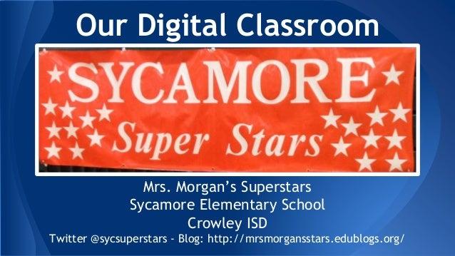 Our Digital Classroom Mrs. Morgan's Superstars Sycamore Elementary School Crowley ISD Twitter @sycsuperstars - Blog: http:...