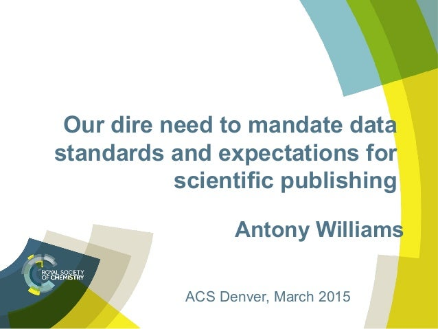 Our dire need to mandate data standards and expectations for scientific publishing Antony Williams ACS Denver, March 2015