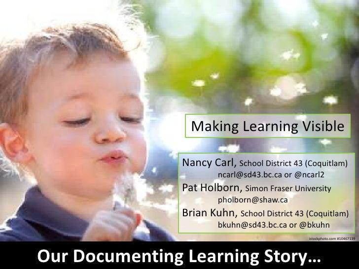 Making Learning Visible               Nancy Carl, School District 43 (Coquitlam)                        ncarl@sd43.bc.ca o...
