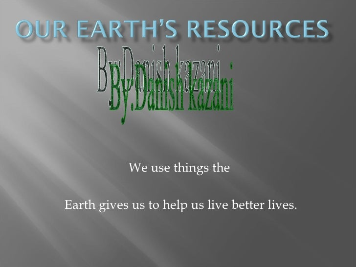 We use things theEarth gives us to help us live better lives.