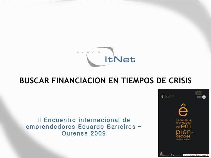 BUSCAR FINANCIACION EN TIEMPOS DE CRISIS II Encuentro internacional de emprendedores Eduardo Barreiros – Ourense 2009