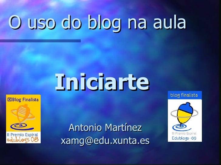 O uso do blog na aula     Iniciarte        Antonio Martínez      xamg@edu.xunta.es