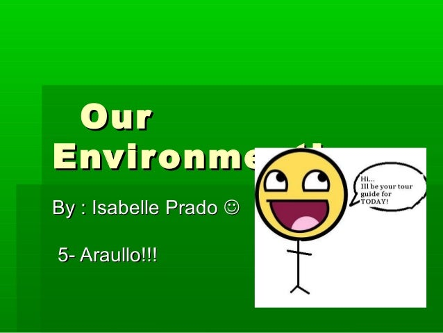 OurOur Environment!Environment! By : Isabelle PradoBy : Isabelle Prado  5- Araullo!!!5- Araullo!!!