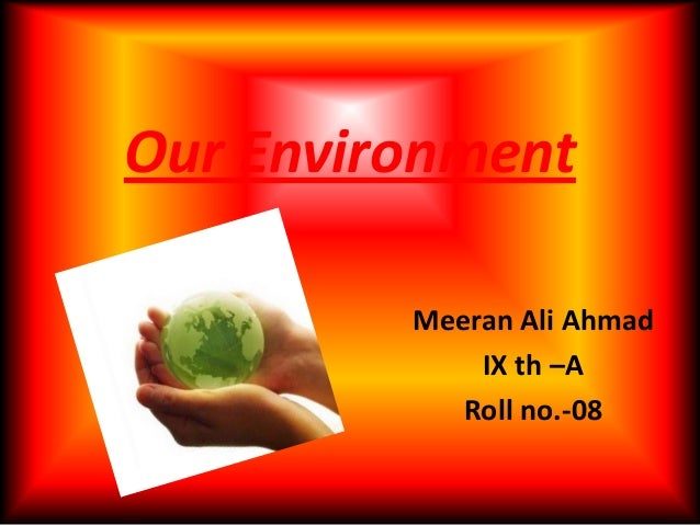 Our EnvironmentMeeran Ali AhmadIX th –ARoll no.-08