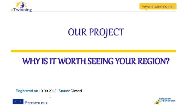 OUR PROJECT  WHY IS IT WORTH SEEING YOUR REGION?  Registered on 10.09.2013 Status: Closed