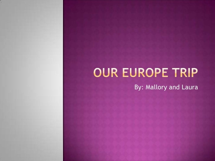 Our Europe Trip<br />By: Mallory and Laura<br />