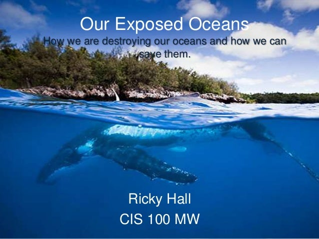 Our Exposed OceansHow we are destroying our oceans and how we can                   save them.               Ricky Hall   ...