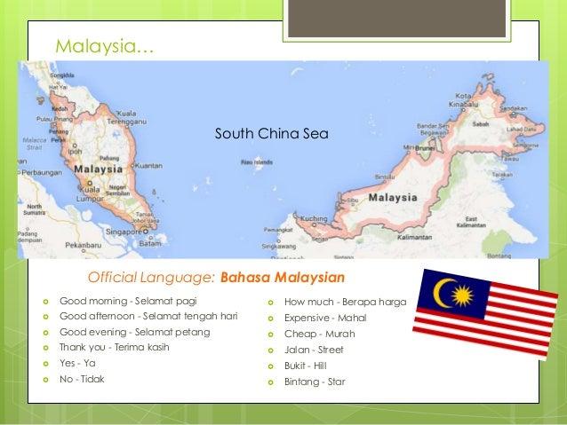 Malaysia…  South China Sea  Official Language: Bahasa Malaysian   Good morning - Selamat pagi    How much - Berapa harga...