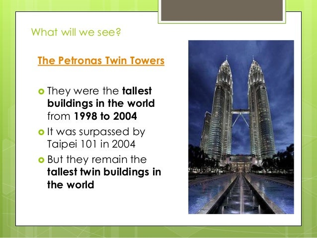 What will we see? The Petronas Twin Towers  They  were the tallest buildings in the world from 1998 to 2004  It was surp...
