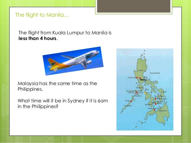 The flight to Manila… The flight from Kuala Lumpur to Manila is less than 4 hours.  Malaysia has the same time as the Phil...