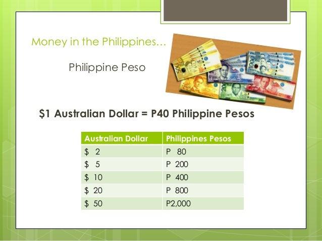 Money in the Philippines… Philippine Peso  $1 Australian Dollar = P40 Philippine Pesos Australian Dollar  Philippines Peso...