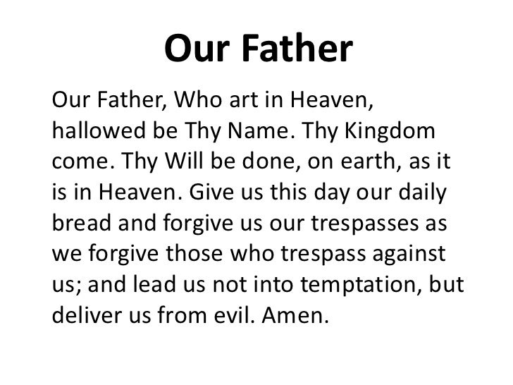 Our FatherOur Father, Who art in Heaven,hallowed be Thy Name. Thy Kingdomcome. Thy Will be done, on earth, as itis in Heav...