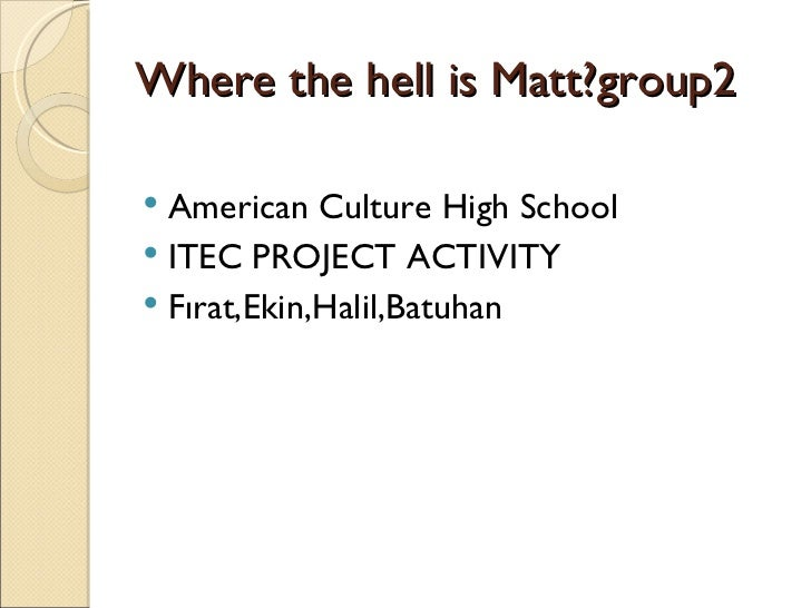 Where the hell is Matt?group2 American Culture High School ITEC PROJECT ACTIVITY Fırat,Ekin,Halil,Batuhan