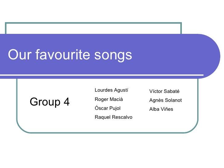 Our favourite songs Group 4 Lourdes Agustí Roger Macià Òscar Pujol Raquel Rescalvo Víctor Sabaté Agnès Solanot Alba Viñes