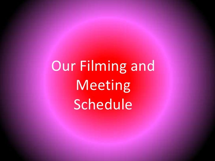 Our Filming and Meeting Schedule<br />