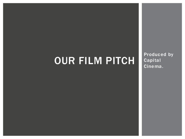 Produced by  Capi tal  Cinema.  OUR FILM PITCH