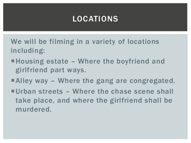 LOCATIONS  We will be filming in a variety of locations  including:  Housing estate – Where the boyfriend and  girlfriend...