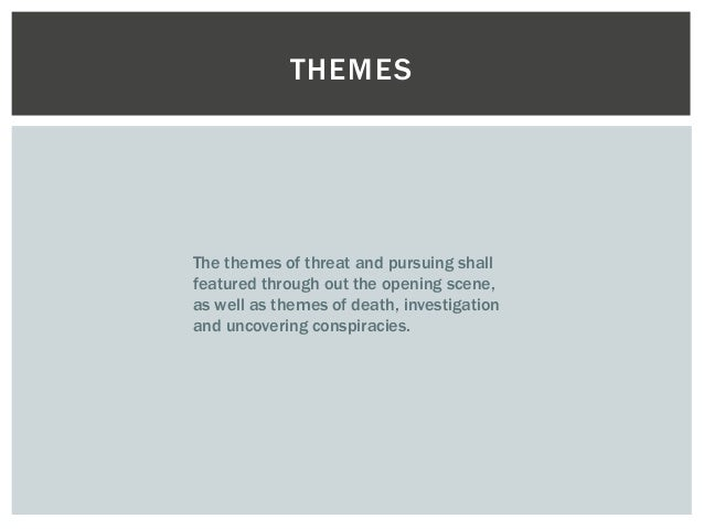 THEMES  The themes of threat and pursuing shall  featured through out the opening scene,  as well as themes of death, inve...