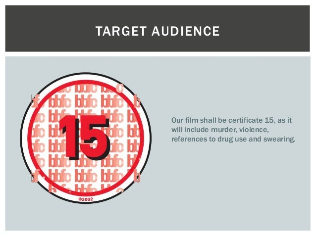 TARGET AUDIENCE  Our film shall be certificate 15, as it  will include murder, violence,  references to drug use and swear...