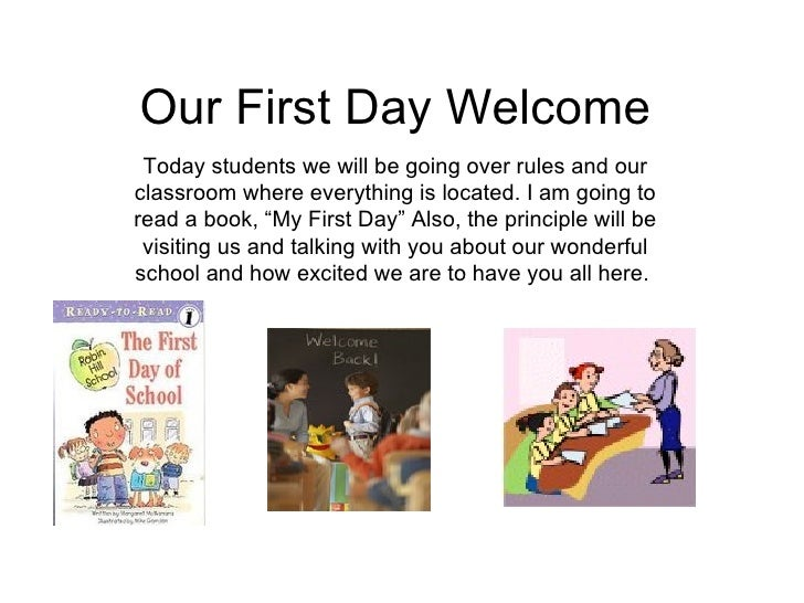 Our First Day Welcome Today students we will be going over rules and our classroom where everything is located. I am going...