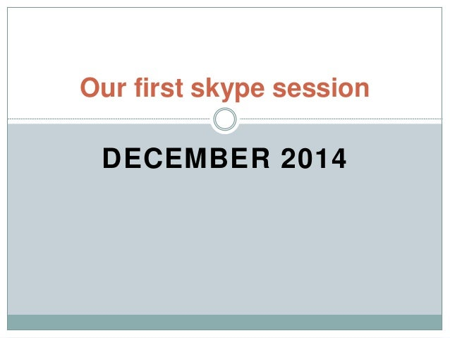 DECEMBER 2014 Our first skype session