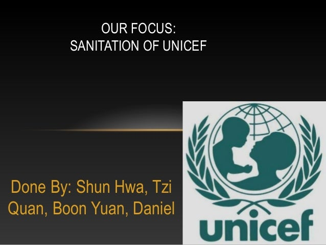 OUR FOCUS:        SANITATION OF UNICEFDone By: Shun Hwa, TziQuan, Boon Yuan, Daniel