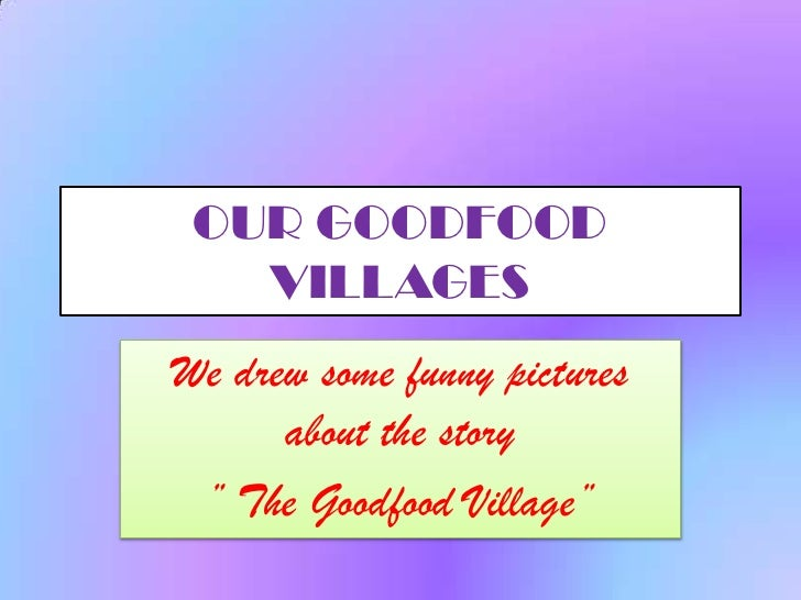 "OUR GOODFOOD    VILLAGES We drew some funny pictures       about the story  "" The Goodfood Village"""