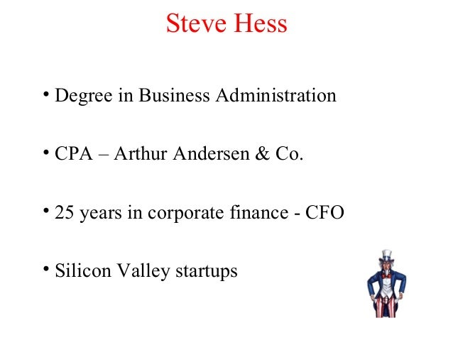Steve Hess • Degree in Business Administration • CPA – Arthur Andersen & Co. • 25 years in corporate finance - CFO • Silic...