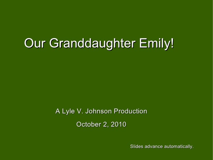 Our Granddaughter Emily! A Lyle V. Johnson Production October 2, 2010 Slides advance automatically.