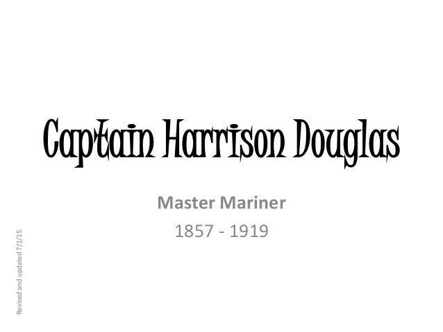 Captain Harrison Douglas Master Mariner 1857 - 1919 Revisedandupdated7/1/15