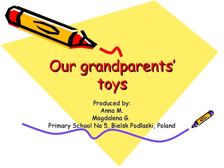 Our grandparents'      toys               Produced by:                 Anna M.              Magdalena G.Primary School No ...