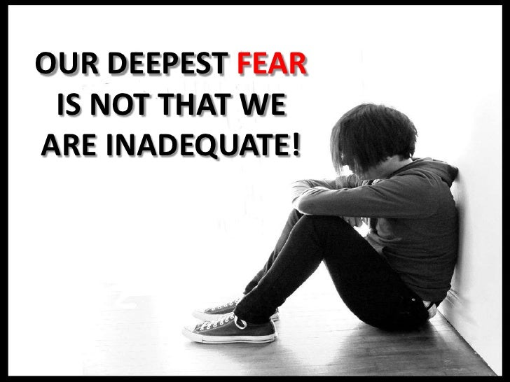 OUR DEEPEST FEAR IS NOT THAT WE ARE INADEQUATE!<br />