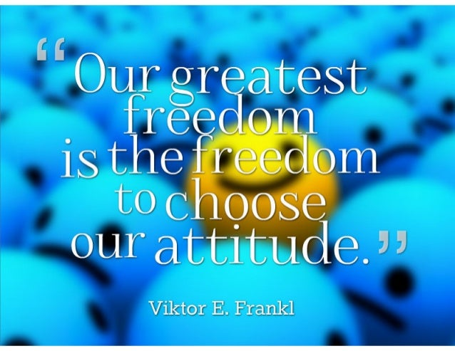 Our greatest freedom is the freedom to choose our attitude. ~ Victor E. Frankl