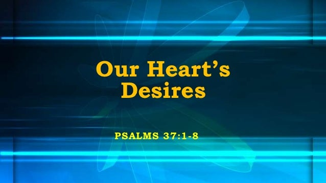 Our Heart's Desires PSALMS 37:1-8