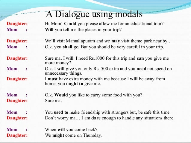 A Dialogue using modals Daughter: Hi Mom! Could you please allow me for an educational tour? Mom : Will you tell me the pl...