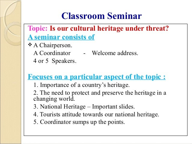 Classroom Seminar Topic: Is our cultural heritage under threat? A seminar consists of  A Chairperson. A Coordinator - Wel...