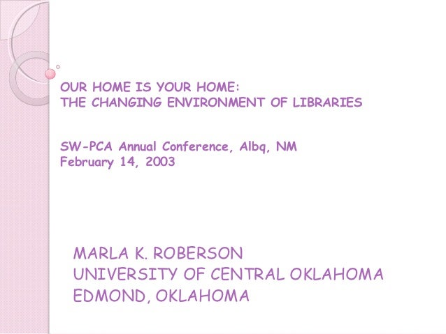 OUR HOME IS YOUR HOME:THE CHANGING ENVIRONMENT OF LIBRARIESSW-PCA Annual Conference, Albq, NMFebruary 14, 2003 MARLA K. RO...