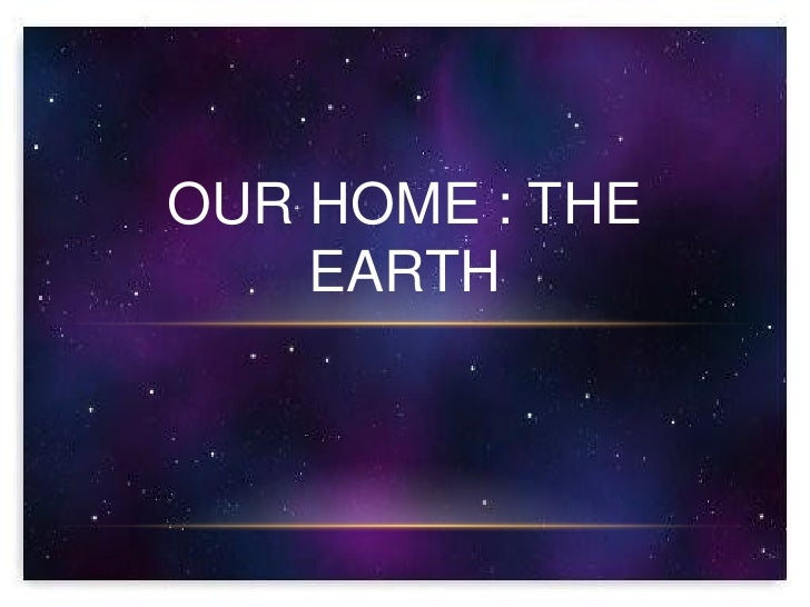 OUR HOME : THE    EARTH