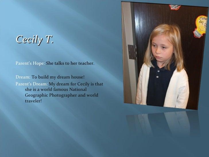 <ul><li>Cecily T.  </li></ul><ul><li>Parent's Hope:  She talks to her teacher. </li></ul><ul><li>Dream:  To build my dream...