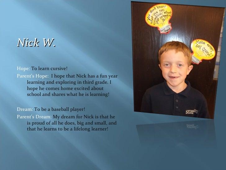 <ul><li>Nick W. </li></ul><ul><li>Hope:  To learn cursive! </li></ul><ul><li>Parent's Hope:  I hope that Nick has a fun ye...