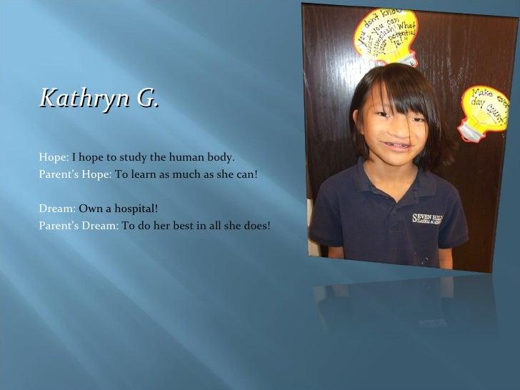 <ul><li>Kathryn G. </li></ul><ul><li>Hope:  I hope to study the human body. </li></ul><ul><li>Parent's Hope:  To learn as ...