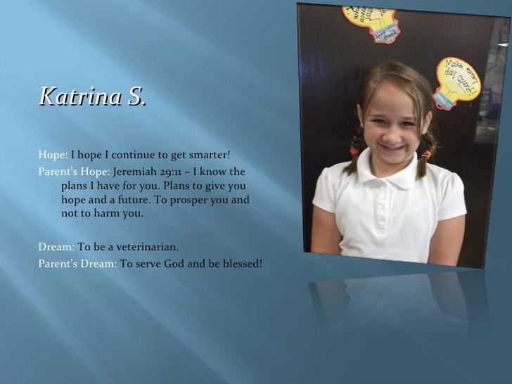 <ul><li>Katrina S. </li></ul><ul><li>Hope:  I hope I continue to get smarter! </li></ul><ul><li>Parent's Hope:  Jeremiah 2...
