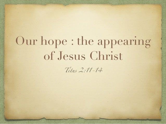 Our hope : the appearing of Jesus Christ Titus 2:11-14