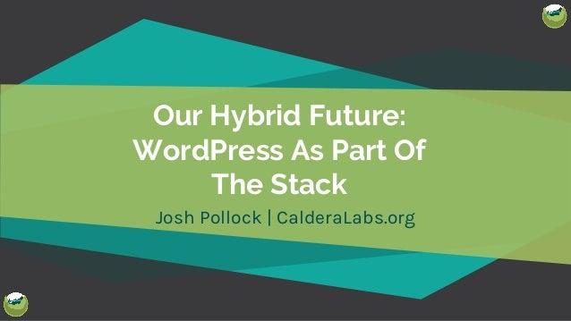 @Josh412 Our Hybrid Future: WordPress As Part Of The Stack Josh Pollock | CalderaLabs.org