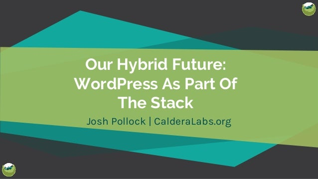 @Josh412 Our Hybrid Future: WordPress As Part Of The Stack Josh Pollock   CalderaLabs.org