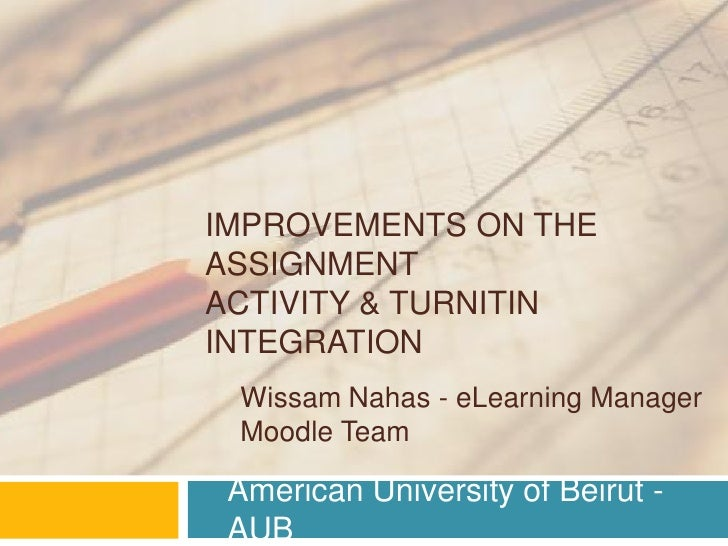 IMPROVEMENTS ON THEASSIGNMENTACTIVITY & TURNITININTEGRATION Wissam Nahas - eLearning Manager Moodle Team American Universi...